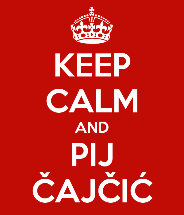 KEEP CALM AND PIJ ČAJČIĆ