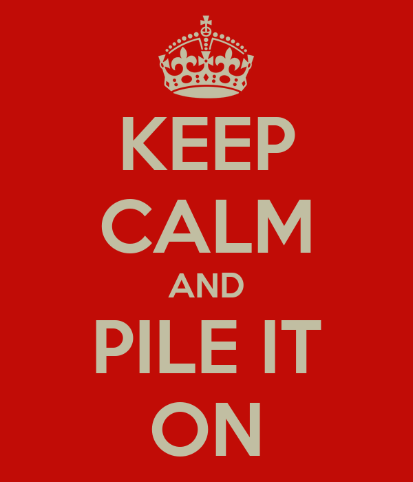 KEEP CALM AND PILE IT ON