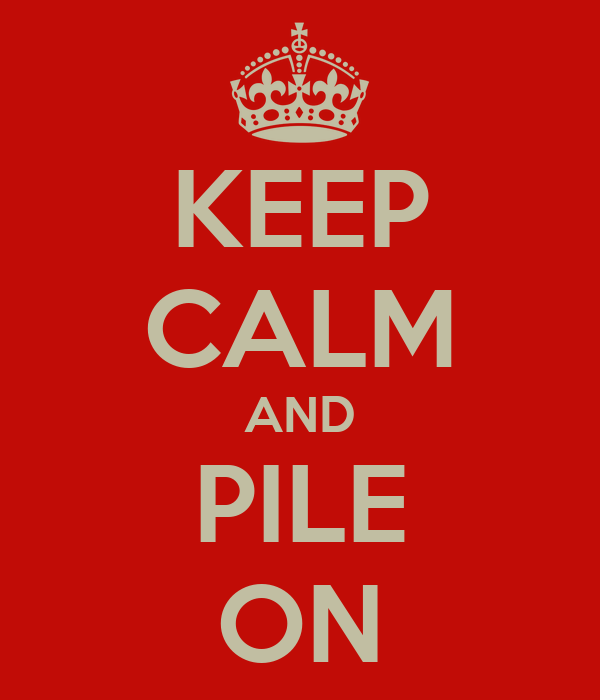 KEEP CALM AND PILE ON