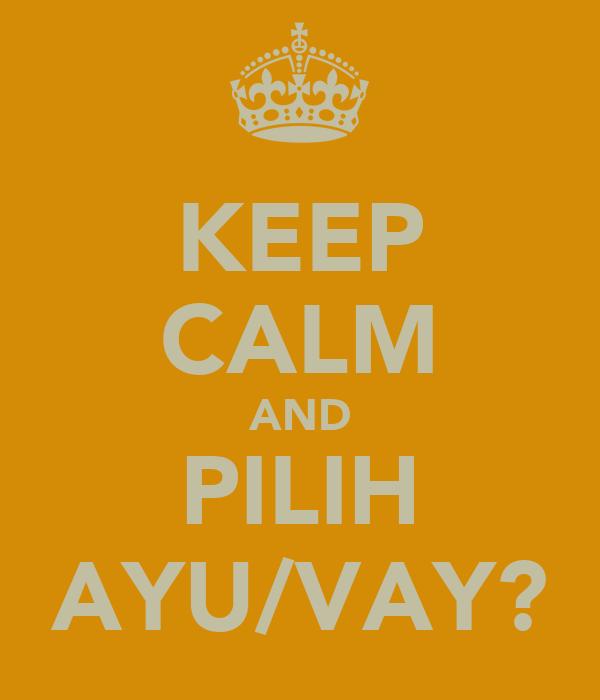 KEEP CALM AND PILIH AYU/VAY?