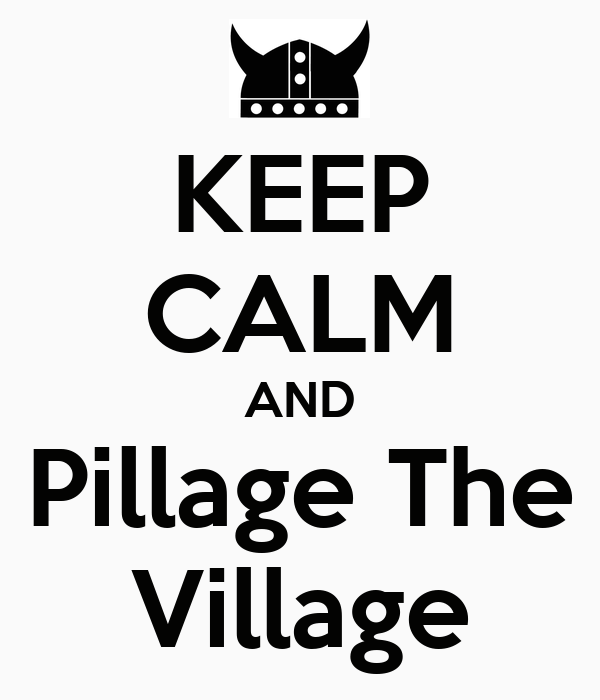 KEEP CALM AND Pillage The Village