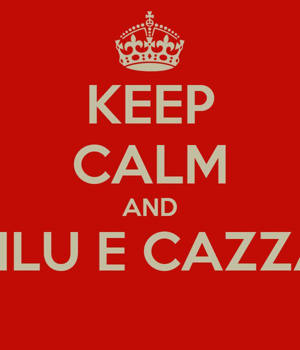 KEEP CALM AND PILU E CAZZA