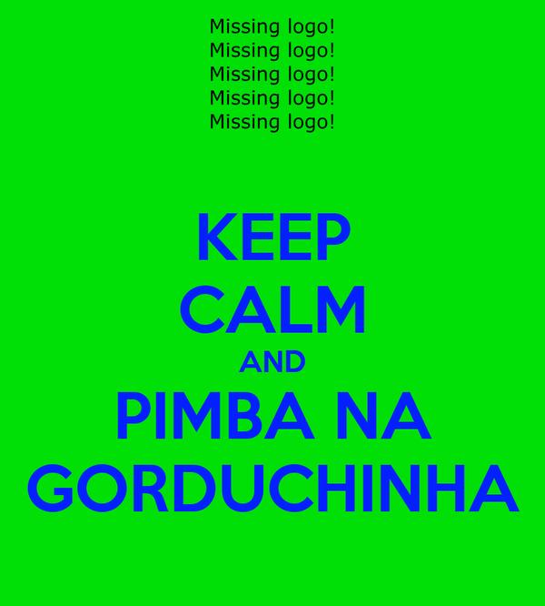 KEEP CALM AND PIMBA NA GORDUCHINHA