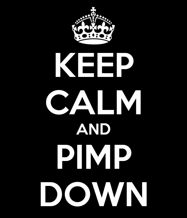 KEEP CALM AND PIMP DOWN