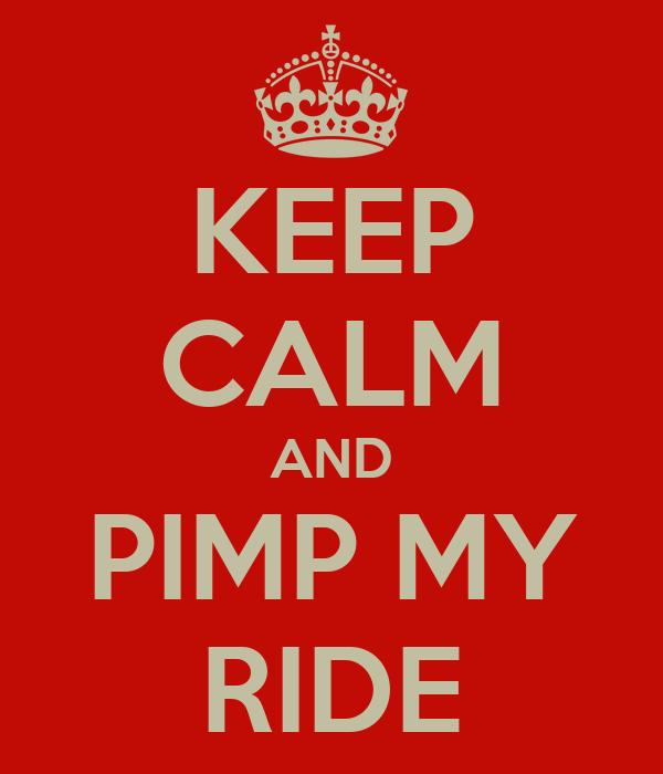 KEEP CALM AND PIMP MY RIDE