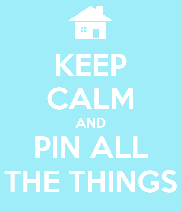 KEEP CALM AND PIN ALL THE THINGS