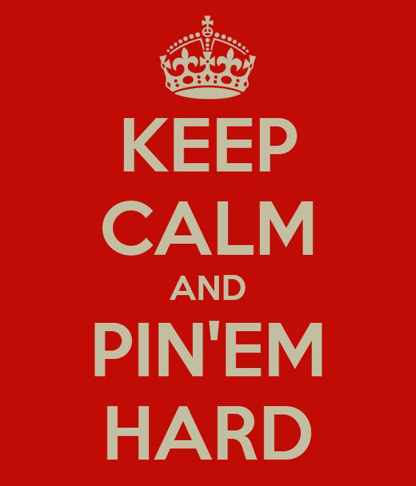 KEEP CALM AND PIN'EM HARD