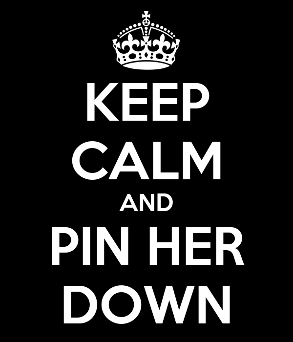 KEEP CALM AND PIN HER DOWN