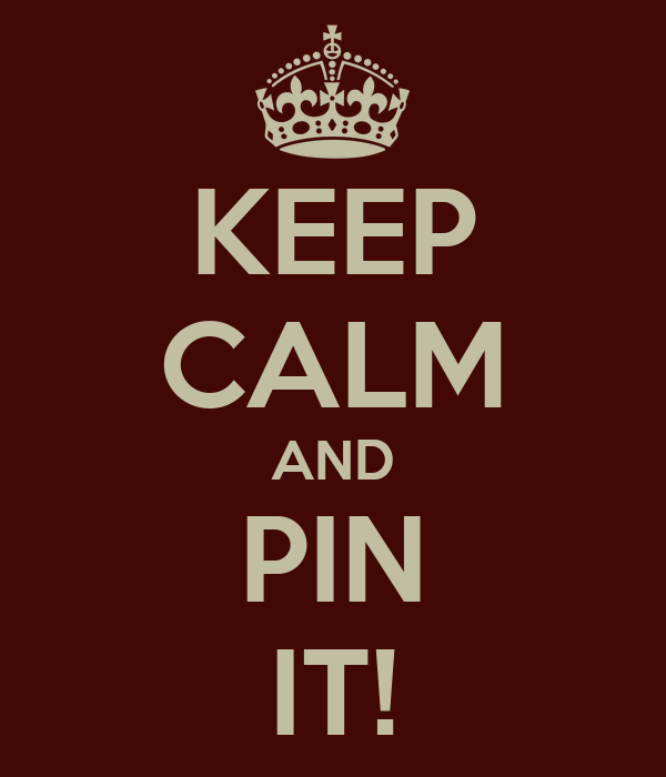KEEP CALM AND PIN IT!