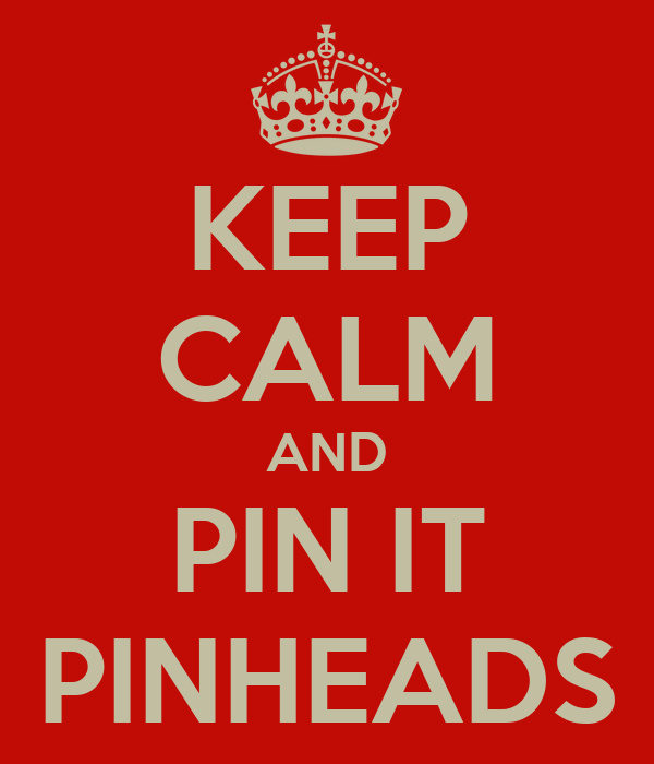 KEEP CALM AND PIN IT PINHEADS