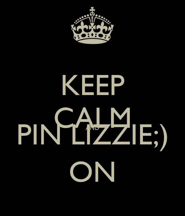 KEEP CALM AND PIN LIZZIE;) ON