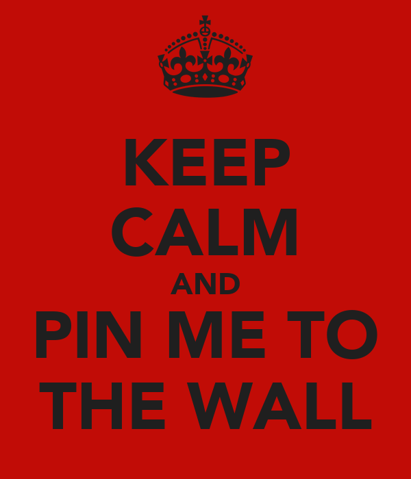 KEEP CALM AND PIN ME TO THE WALL