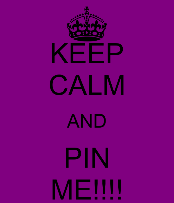 KEEP CALM AND PIN ME!!!!
