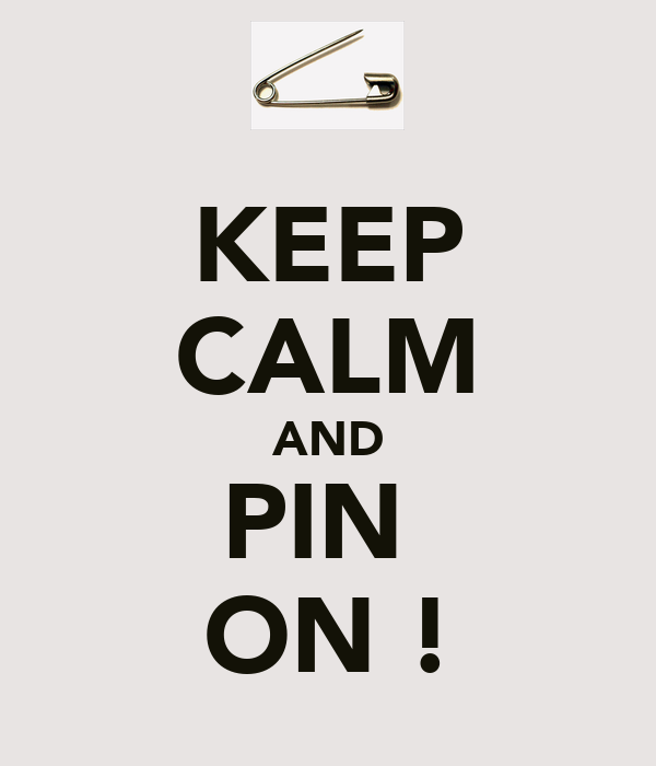 KEEP CALM AND PIN  ON !