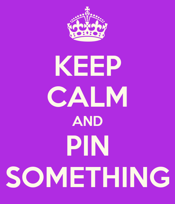 KEEP CALM AND PIN SOMETHING