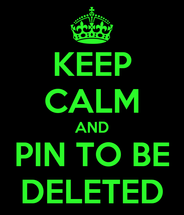 KEEP CALM AND PIN TO BE DELETED