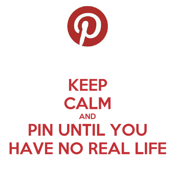 KEEP CALM AND PIN UNTIL YOU HAVE NO REAL LIFE