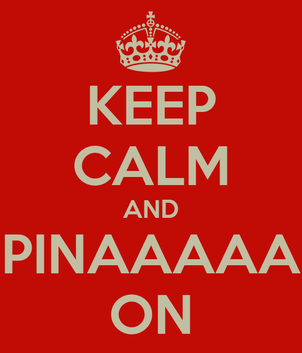 KEEP CALM AND PINAAAAA ON