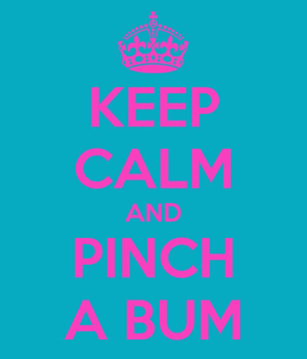KEEP CALM AND PINCH A BUM