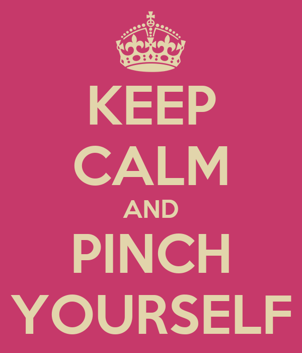 KEEP CALM AND PINCH YOURSELF