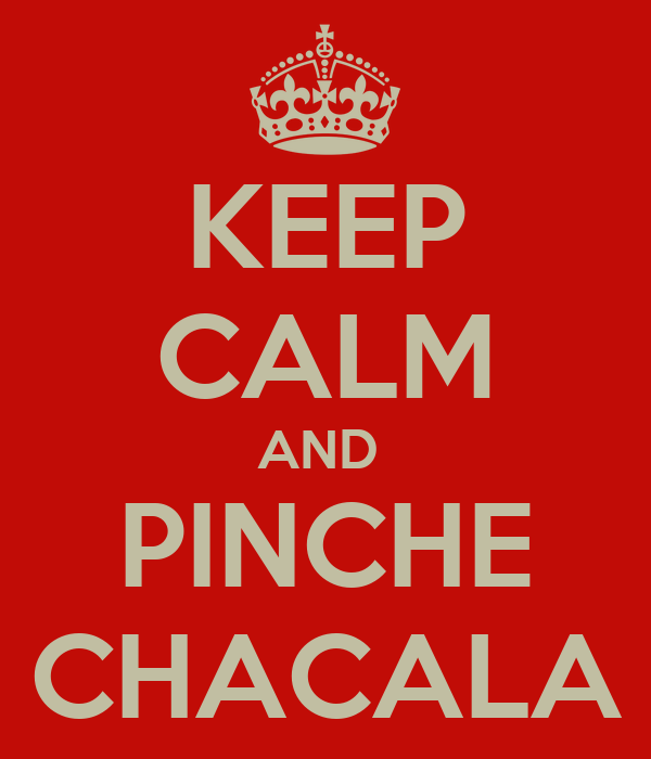 KEEP CALM AND  PINCHE CHACALA