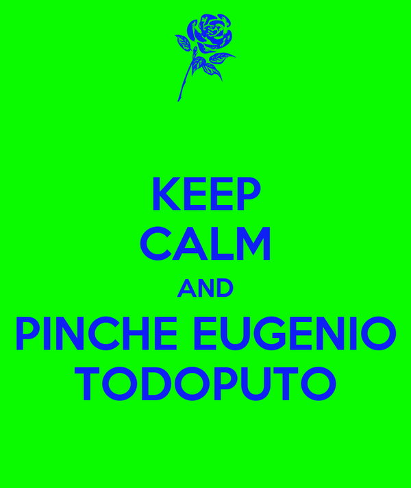 KEEP CALM AND PINCHE EUGENIO TODOPUTO