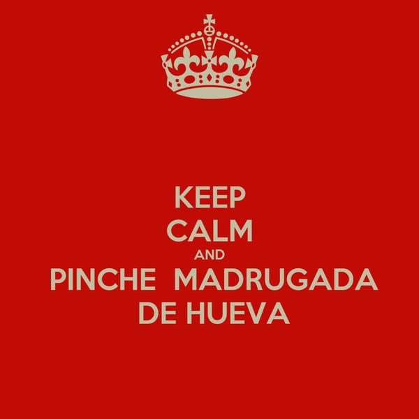 KEEP CALM AND  PINCHE  MADRUGADA  DE HUEVA