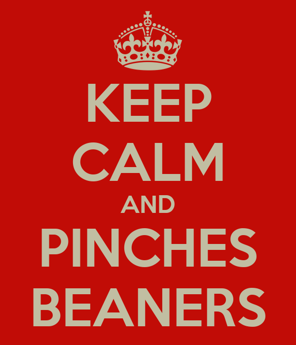 KEEP CALM AND PINCHES BEANERS
