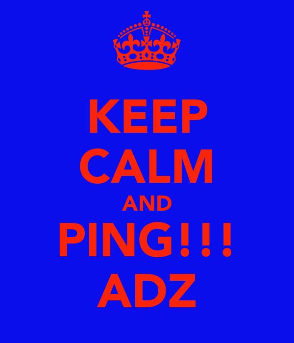 KEEP CALM AND PING!!! ADZ