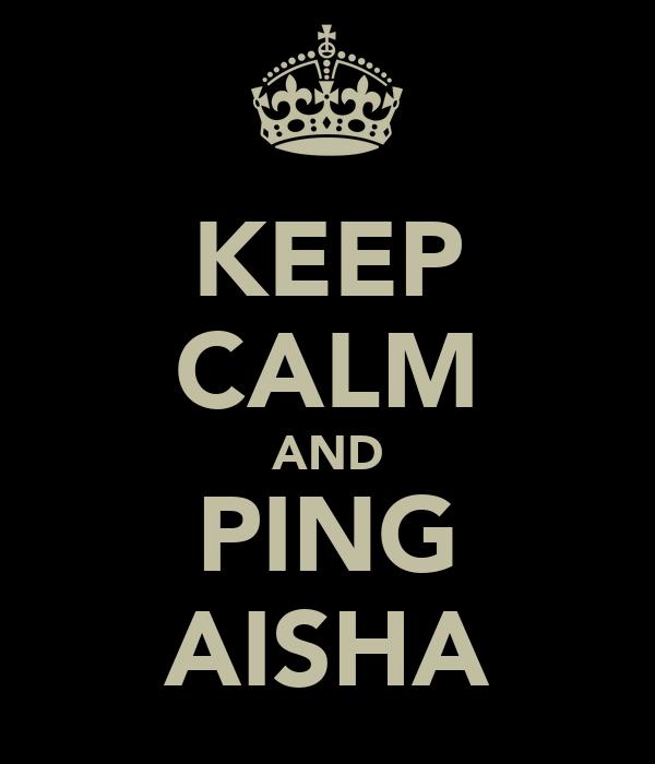 KEEP CALM AND PING AISHA