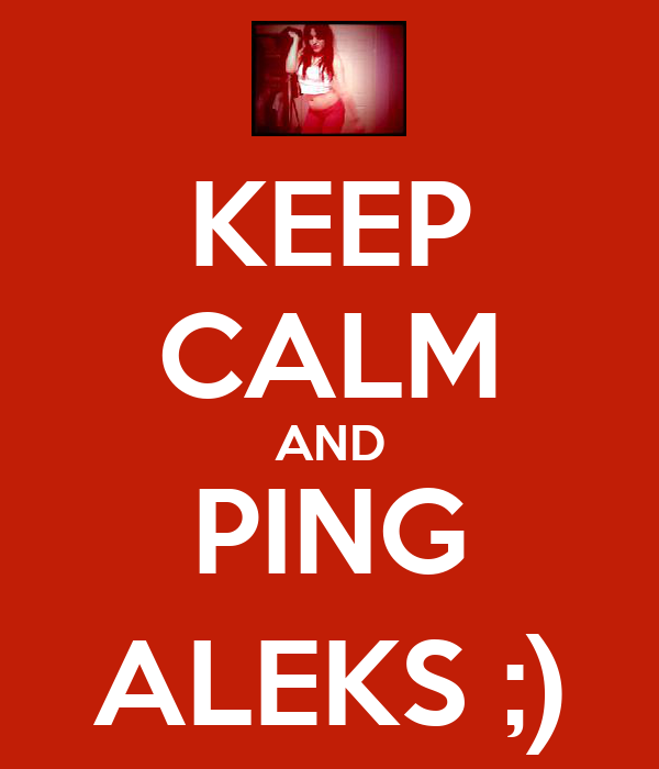 KEEP CALM AND PING ALEKS ;)