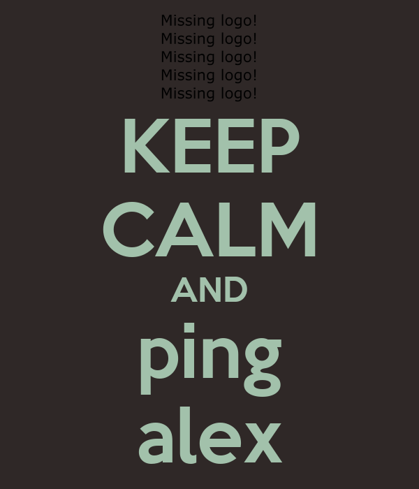 KEEP CALM AND ping alex