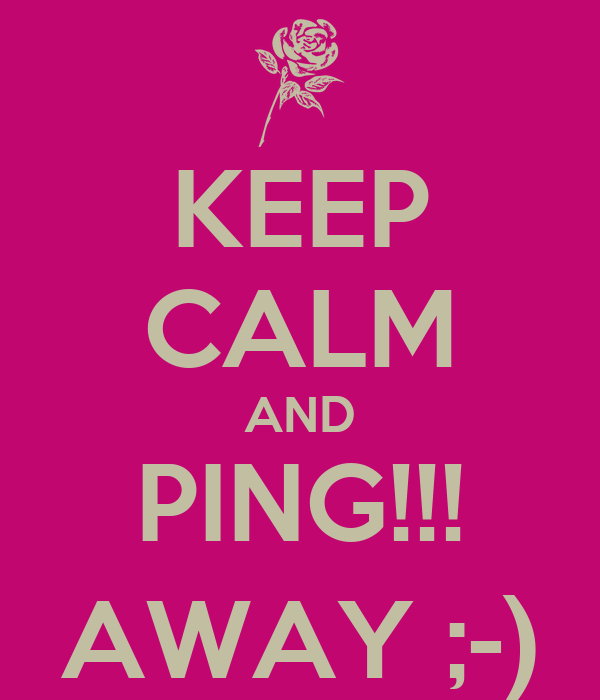 KEEP CALM AND PING!!! AWAY ;-)