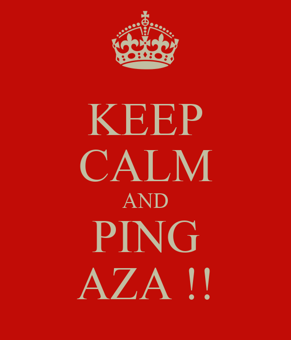 KEEP CALM AND PING AZA !!