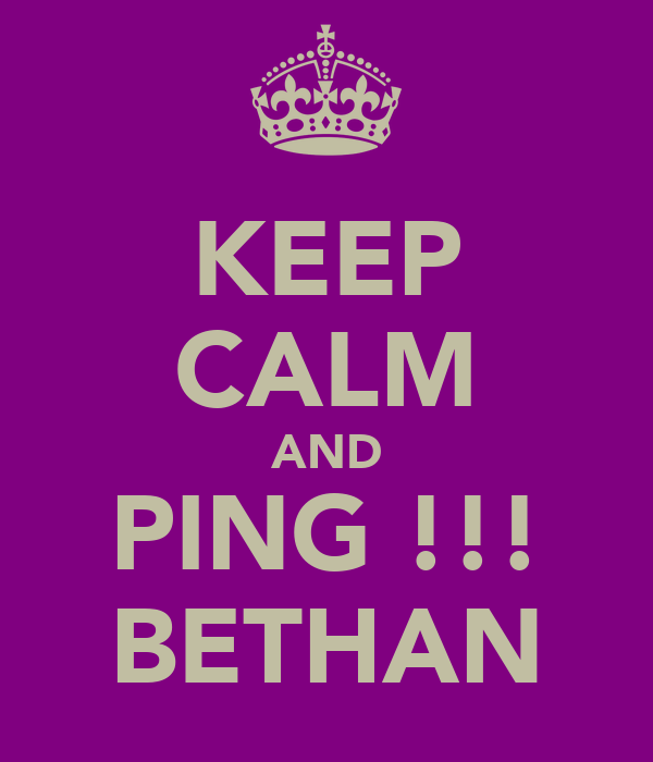 KEEP CALM AND PING !!! BETHAN