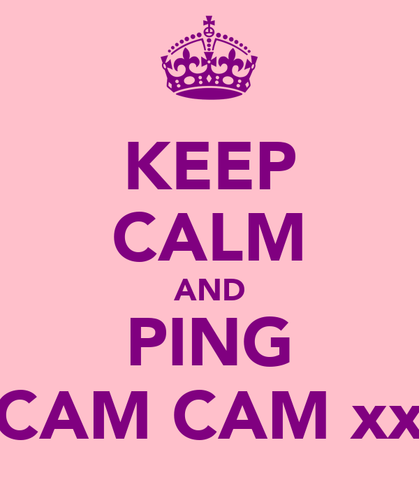 KEEP CALM AND PING CAM CAM xx