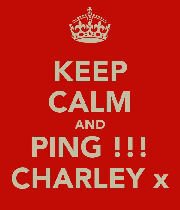 KEEP CALM AND PING !!! CHARLEY x