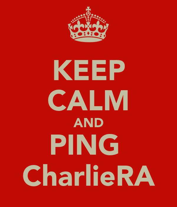 KEEP CALM AND PING  CharlieRA