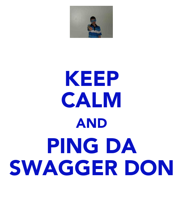 KEEP CALM AND PING DA SWAGGER DON