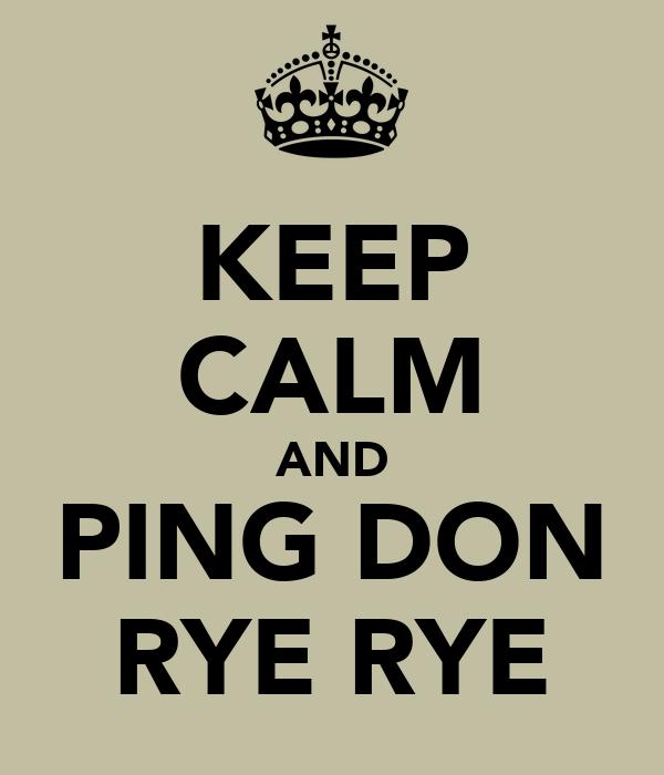 KEEP CALM AND PING DON RYE RYE