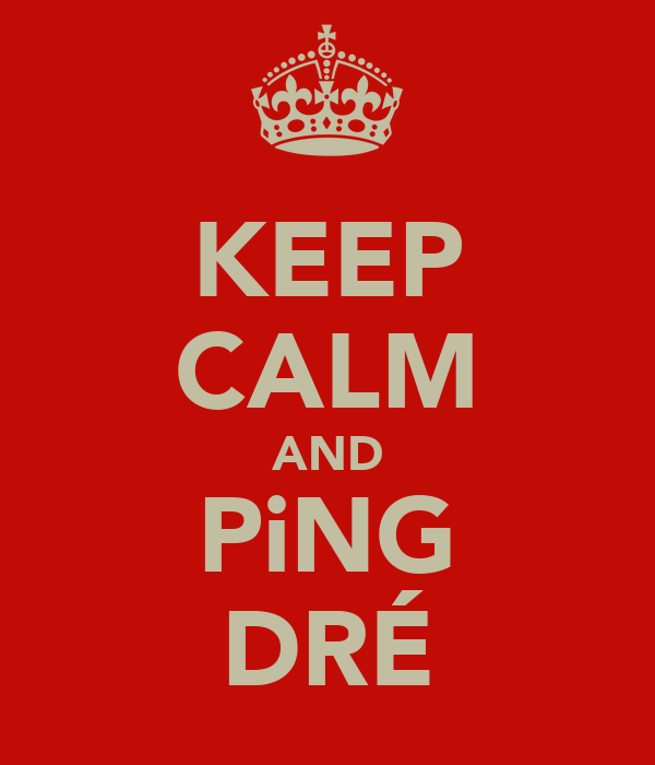 KEEP CALM AND PiNG DRÉ