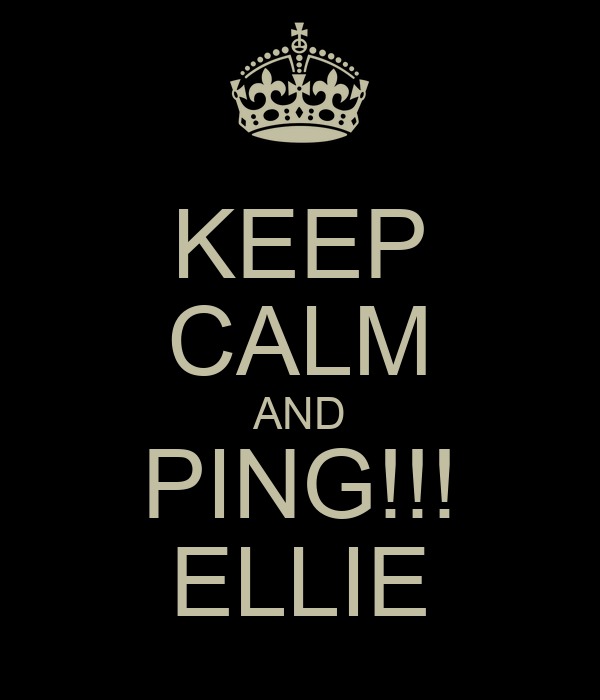 KEEP CALM AND PING!!! ELLIE