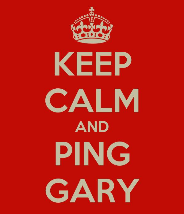 KEEP CALM AND PING GARY