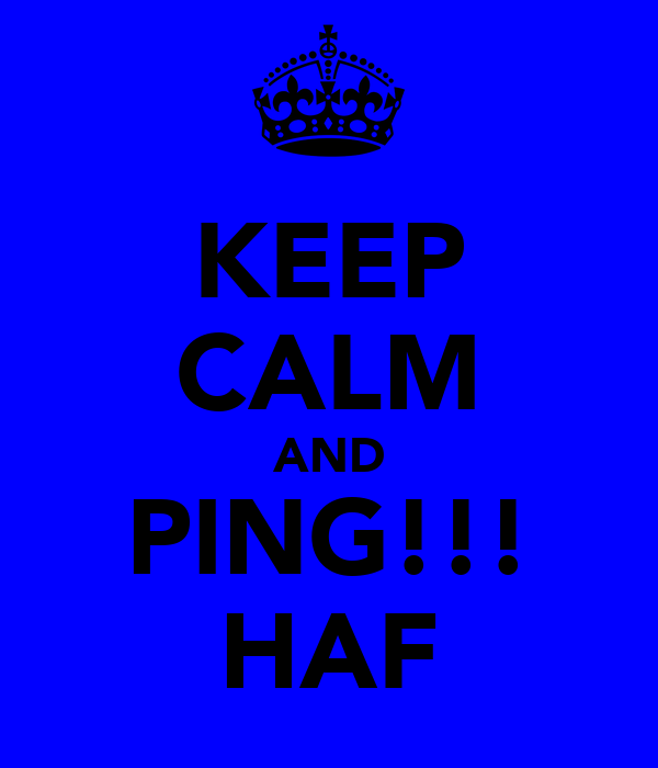 KEEP CALM AND PING!!! HAF