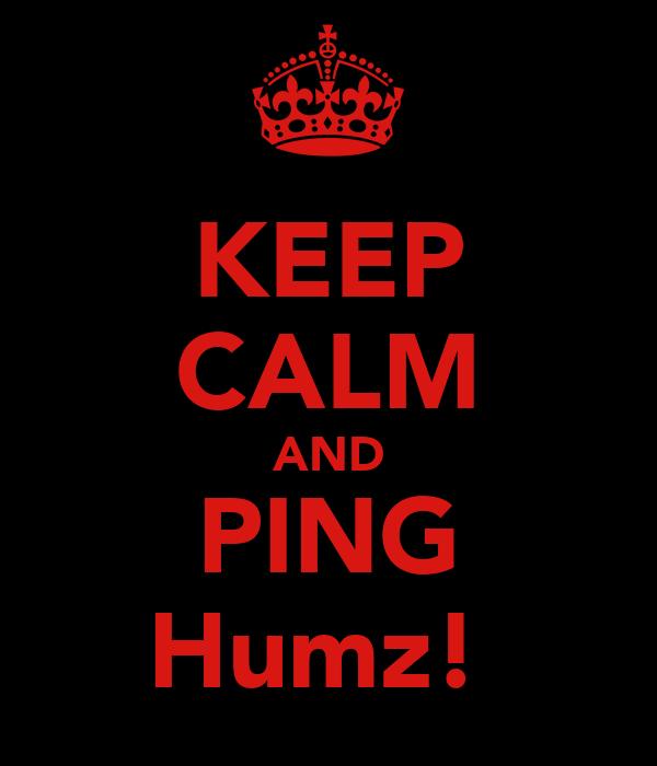 KEEP CALM AND PING Humz!