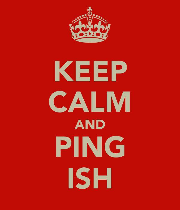 KEEP CALM AND PING ISH