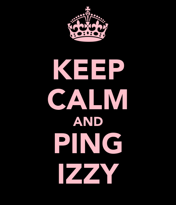 KEEP CALM AND PING IZZY