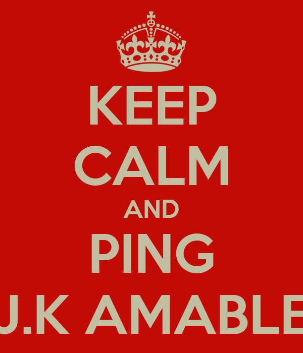 KEEP CALM AND PING J.K AMABLE
