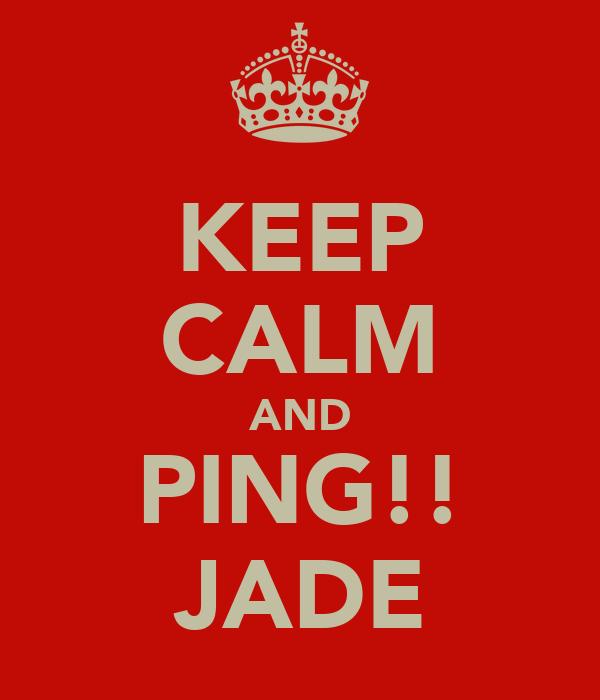 KEEP CALM AND PING!! JADE