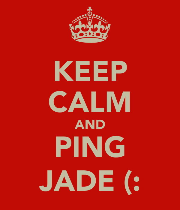 KEEP CALM AND PING JADE (: